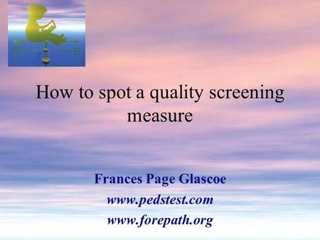 How to spot a quality screening measure Frances Page Glascoe www.pedstest.com www.forepath.org.