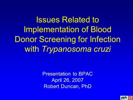 Issues Related to Implementation of Blood Donor Screening for Infection with Trypanosoma cruzi Presentation to BPAC April 26, 2007 Robert Duncan, PhD.
