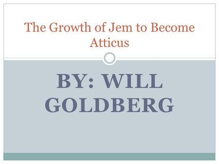 BY: WILL GOLDBERG The Growth of Jem to Become Atticus.