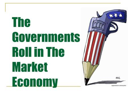 The Governments Roll in The Market Economy. Essential Standards The student will describe the role of the government in a market economy. The student.