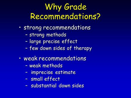 Why Grade Recommendations? strong recommendationsstrong recommendations –strong methods –large precise effect –few down sides of therapy weak recommendationsweak.