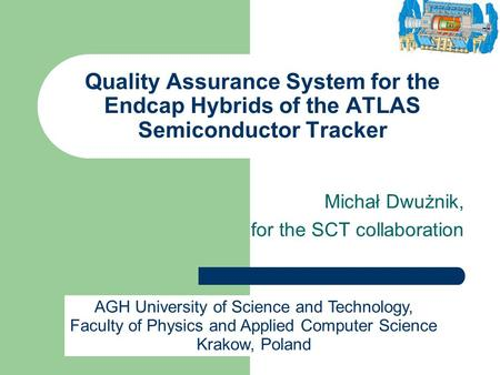 Quality Assurance System for the Endcap Hybrids of the ATLAS Semiconductor Tracker Michał Dwużnik, for the SCT collaboration AGH University of Science.