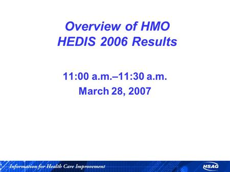 Overview of HMO HEDIS 2006 Results 11:00 a.m.–11:30 a.m. March 28, 2007.