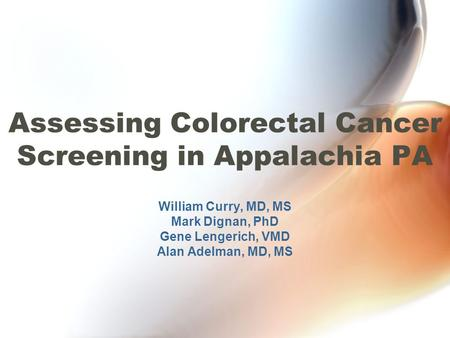 Assessing Colorectal Cancer Screening in Appalachia PA William Curry, MD, MS Mark Dignan, PhD Gene Lengerich, VMD Alan Adelman, MD, MS.