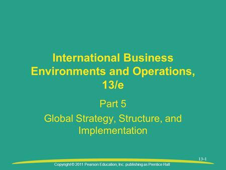Copyright © 2011 Pearson Education, Inc. publishing as Prentice Hall 13-1 International Business Environments and Operations, 13/e Part 5 Global Strategy,