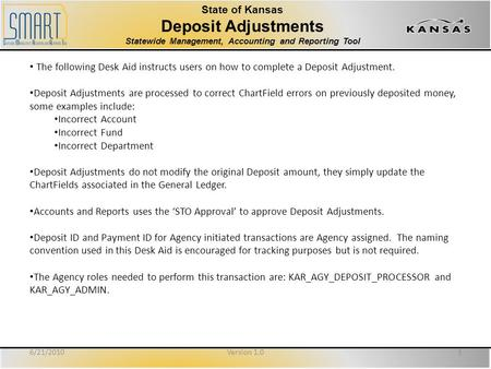 State of Kansas Deposit Adjustments Statewide Management, Accounting and Reporting Tool The following Desk Aid instructs users on how to complete a Deposit.