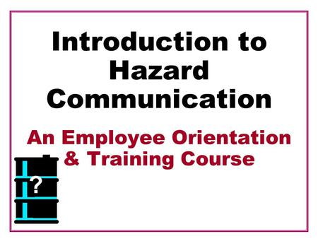 Introduction to Hazard Communication An Employee Orientation & Training Course ?