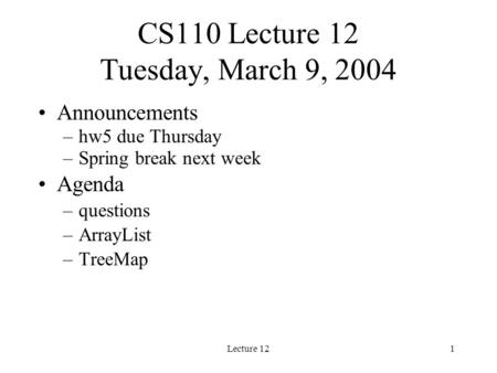 Lecture 121 CS110 Lecture 12 Tuesday, March 9, 2004 Announcements –hw5 due Thursday –Spring break next week Agenda –questions –ArrayList –TreeMap.