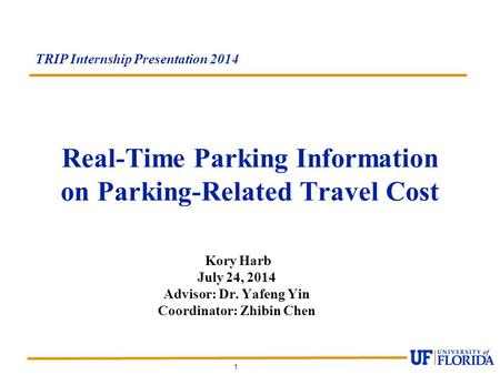 1 Real-Time Parking Information on Parking-Related Travel Cost TRIP Internship Presentation 2014 Kory Harb July 24, 2014 Advisor: Dr. Yafeng Yin Coordinator: