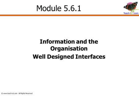 © www.teach-ict.com All Rights Reserved Module 5.6.1 Information and the Organisation Well Designed Interfaces.
