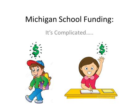 Michigan School Funding: It's Complicated…... Pre-Proposal A (before 1994) Local Taxes School Aid Fund School Budget Breakdown: – Local Taxes: 69% – School.