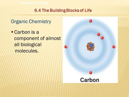 Organic Chemistry  Carbon is a component of almost all biological molecules. 6.4 The Building Blocks of Life Chemistry in Biology.
