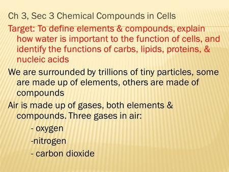 Ch 3, Sec 3 Chemical Compounds in Cells Target: To define elements & compounds, explain how water is important to the function of cells, and identify the.