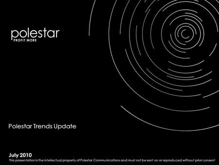 July 2010 Polestar Trends Update This presentation is the intellectual property of Polestar Communications and must not be sent on or reproduced without.