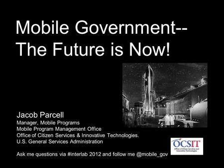 Mobile Government-- The Future is Now! Jacob Parcell Manager, Mobile Programs Mobile Program Management Office Office of Citizen Services & Innovative.