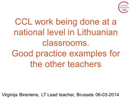 CCL work being done at a national level in Lithuanian classrooms. Good practice examples for the other teachers Virginija Bireniene, LT Lead teacher, Brussels.