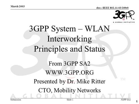 Doc.: IEEE 802.11-03/209r0 Submission 1 March 2003 3GPP SA2Slide 1 3GPP System – WLAN Interworking Principles and Status From 3GPP SA2 WWW.3GPP.ORG Presented.