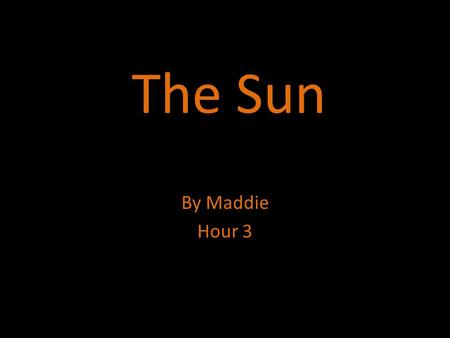 The Sun By Maddie Hour 3. Description  The sun is 27million degrees at its core.  it is made of carbon, nitrogen, and oxygen.  The moons of the sun.