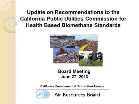 Board Meeting June 27, 2013 California Environmental Protection Agency Air Resources Board Update on Recommendations to the California Public Utilities.