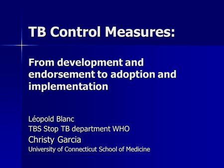 TB Control Measures: From development and endorsement to adoption and implementation Léopold Blanc TBS Stop TB department WHO Christy Garcia University.