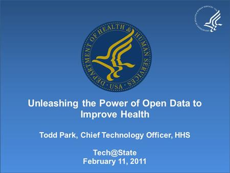 Unleashing the Power of Open Data to Improve Health Todd Park, Chief Technology Officer, HHS February 11, 2011.