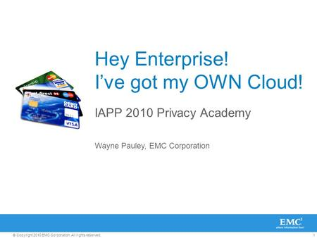 1© Copyright 2010 EMC Corporation. All rights reserved. Hey Enterprise! I've got my OWN Cloud! IAPP 2010 Privacy Academy Wayne Pauley, EMC Corporation.