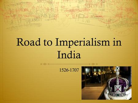 Road to Imperialism in India 1526-1707. Family Dynasty  1494 – Babur  11 years old  Builds army in South of India despite opposition  1526 – his 12,000.