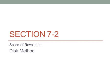 SECTION 7-2 Solids of Revolution Disk Method. The Disk Method If a region in the plane is revolved about a line, the resulting solid is a solid of revolution,