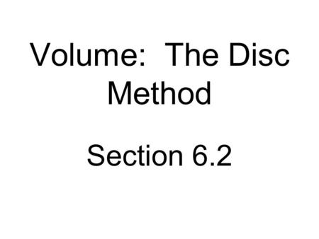 Volume: The Disc Method Section 6.2. If a region in the plane is revolved about a line, the resulting solid is a solid of revolution, and the line is.