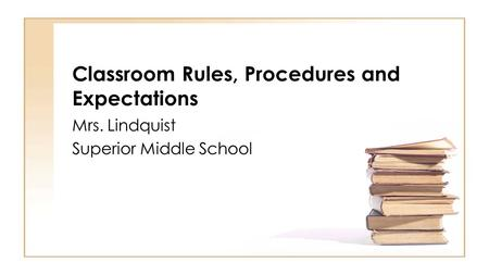 Classroom Rules, Procedures and Expectations Mrs. Lindquist Superior Middle School.