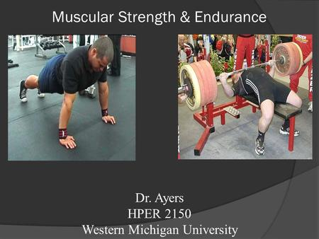 Muscular Strength & Endurance Dr. Ayers HPER 2150 Western Michigan University.
