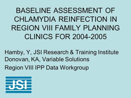 BASELINE ASSESSMENT OF CHLAMYDIA REINFECTION IN REGION VIII FAMILY PLANNING CLINICS FOR 2004-2005 Hamby, Y, JSI Research & Training Institute Donovan,