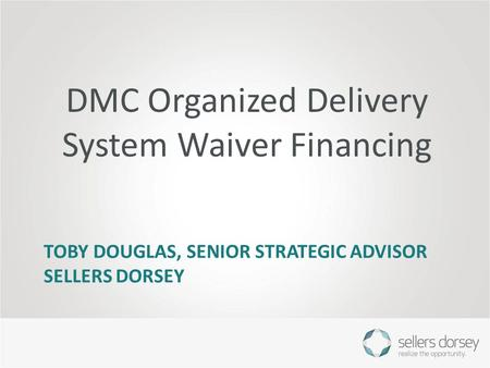 TOBY DOUGLAS, SENIOR STRATEGIC ADVISOR SELLERS DORSEY DMC Organized Delivery System Waiver Financing.