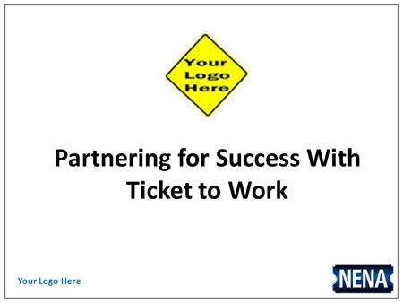 Your Logo Here Partnering for Success With Ticket to Work.