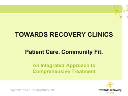 TOWARDS RECOVERY CLINICS Patient Care. Community Fit. An Integrated Approach to Comprehensive Treatment.