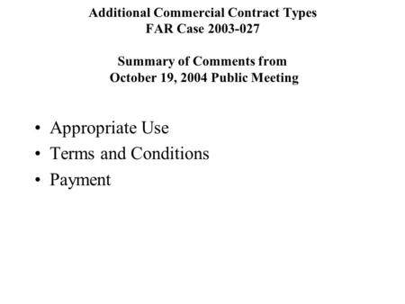 Additional Commercial Contract Types FAR Case 2003-027 Summary of Comments from October 19, 2004 Public Meeting Appropriate Use Terms and Conditions Payment.