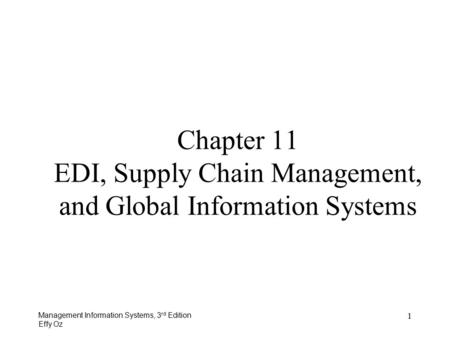 Management Information Systems, 3 rd Edition Effy Oz 1 Chapter 11 EDI, Supply Chain Management, and Global Information Systems.