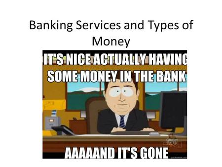 Banking Services and Types of Money. Let's look at some of the services offered by banks… Savings Account: Pays interest, has no maturity date, and from.