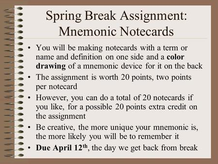 Spring Break Assignment: Mnemonic Notecards You will be making notecards with a term or name and definition on one side and a color drawing of a mnemonic.