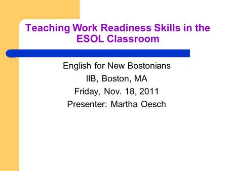 Teaching Work Readiness Skills in the ESOL Classroom English for New Bostonians IIB, Boston, MA Friday, Nov. 18, 2011 Presenter: Martha Oesch.