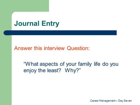 "Career Management -- Day Seven Journal Entry Answer this interview Question: ""What aspects of your family life do you enjoy the least? Why?"""