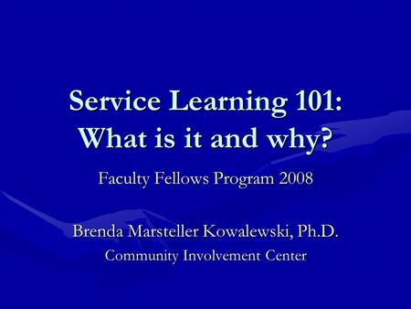 Service Learning 101: What is it and why? Faculty Fellows Program 2008 Brenda Marsteller Kowalewski, Ph.D. Community Involvement Center.