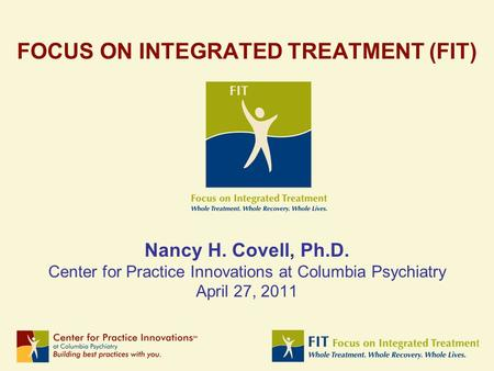 FOCUS ON INTEGRATED TREATMENT (FIT) Nancy H. Covell, Ph.D. Center for Practice Innovations at Columbia Psychiatry April 27, 2011.