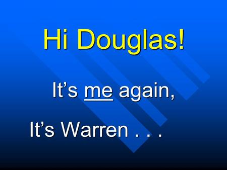 "Hi Douglas! It's me again, It's Warren... How are you feeling today? Did you say ""Fine""?"