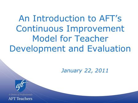 An Introduction to AFT's Continuous Improvement Model for Teacher Development and Evaluation January 22, 2011.