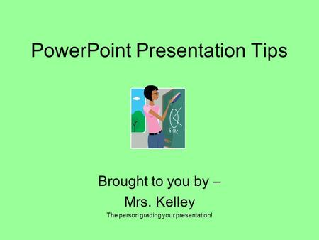 PowerPoint Presentation Tips Brought to you by – Mrs. Kelley The person grading your presentation!