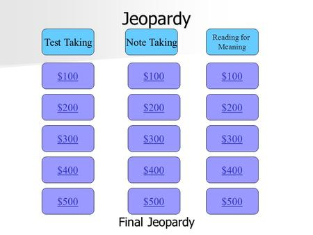 Jeopardy $100 Test TakingNote Taking Reading for Meaning $200 $300 $400 $500 $400 $300 $200 $100 $500 $400 $300 $200 $100 Final Jeopardy Final Jeopardy.