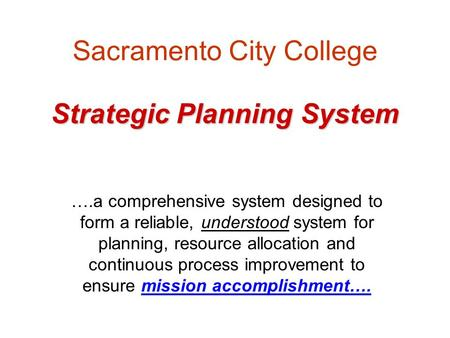 Strategic Planning System Sacramento City College Strategic Planning System ….a comprehensive system designed to form a reliable, understood system for.