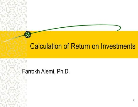 0 Calculation of Return on Investments Farrokh Alemi, Ph.D.