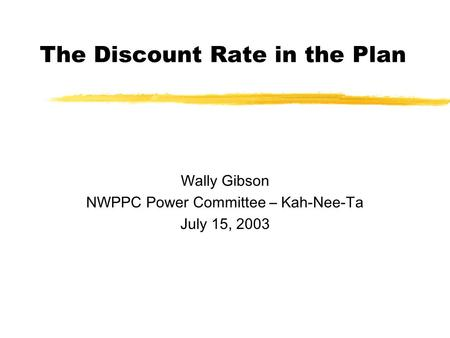 The Discount Rate in the Plan Wally Gibson NWPPC Power Committee – Kah-Nee-Ta July 15, 2003.